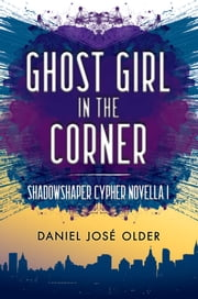Ghost Girl in the Corner (The Shadowshaper Cypher, Novella 1) ebook by Daniel José Older