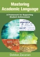 Mastering Academic Language - A Framework for Supporting Student Achievement ebook by Debbie Zacarian