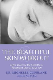 The Beautiful Skin Workout - Eight Weeks to the Smoothest, Healthiest Skin of Your Life ebook by Michelle Copeland,Megan Deem