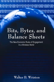Bits, Bytes, and Balance Sheets - The New Economic Rules of Engagement in a Wireless World ebook by Walter B. Wriston