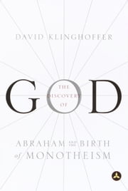 The Discovery of God - Abraham and the Birth of Monotheism ebook by David Klinghoffer