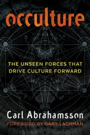 Occulture - The Unseen Forces That Drive Culture Forward ebook by Carl Abrahamsson, Gary Lachman