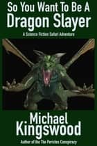 So You Want To Be A Dragon Slayer... ebook by Michael Kingswood