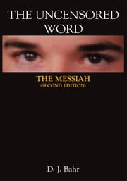 The Uncensored Word - THE MESSIAH (Second Edition) ebook by D. J. Bahr