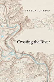 Crossing the River - A Novel ebook by Fenton Johnson,Silas house
