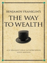 The Way to Wealth - A 52 brilliant ideas interpretation on Benjamin's Franklin's collection of maxims about money and how to make it. ebook by Steve Shipside