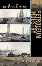 The A to Z of the Petroleum Industry ebook by Marius S. Vassiliou