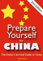 Prepare Yourself for China: The Visitor's Survival Guide to China. Second Edition. ebook by Brian Bailie
