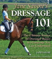 Jane Savoie's Dressage 101 - The Ultimate Source of Dressage Basics in a Language You Can Understand ebook by Jane Savoie, Susan E Harris, Patricia Peyman Naegeli,...