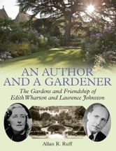 An Author and a Gardener - The Gardens and Friendship of Edith Wharton and Laurence Johnston ebook by Allan R. Ruff