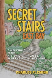 Secret Stairs: East Bay: A Walking Guide to the Historic Staircases of Berkeley and Oakland ebook by Fleming, Charles