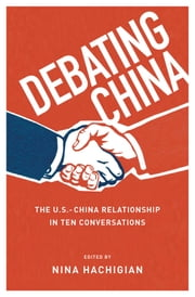 Debating China: The U.S.-China Relationship in Ten Conversations ebook by Nina Hachigian
