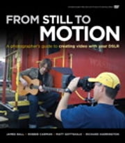 From Still to Motion - A photographer's guide to creating video with your DSLR ebook by James Ball,Robbie Carman,Matt Gottshalk,Richard Harrington