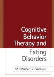 Cognitive Behavior Therapy and Eating Disorders ebook by Christopher G. Fairburn, DM, FMedSci, FRCPsych