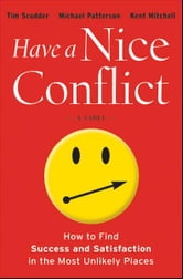 Have a Nice Conflict - How to Find Success and Satisfaction in the Most Unlikely Places ebook by Tim Scudder,Michael Patterson,Kent Mitchell
