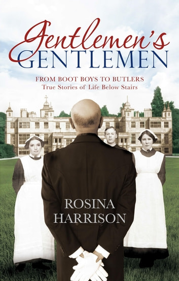 Gentlemen's Gentlemen - From Boot Boys to Butlers, True Stories of Life Below Stairs ebook by Rosina Harrison