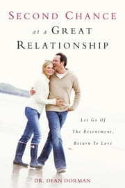 Second Chance at a Great Relationship - Let Go of the Resentment, Return to Love ebook by Dean Dorman