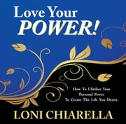 Love Your Power - How to ulitilize your personal power to create the life you desire ebook by Loni Chiarella