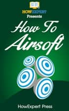 How to Airsoft ebook by HowExpert