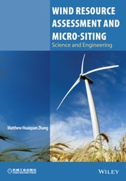 Wind Resource Assessment and Micro-siting - Science and Engineering ebook by Matthew Huaiquan Zhang