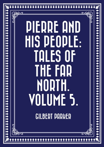 Pierre and His People: Tales of the Far North. Volume 5. ebook by Gilbert Parker