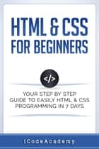 HTML & CSS For Beginners: Your Step by Step Guide to Easily HTML & CSS Programming in 7 Days ebook by i Code Academy