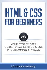 HTML & CSS For Beginners: Your Step by Step Guide to Easily HTML & CSS Programming in 7 Days ebook by iCodeAcademy
