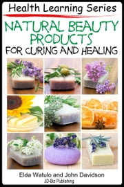Natural Beauty Products For Curing and Healing ebook by Elda Watulo,John Davidson
