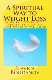 A Spiritual Way to Weight Loss: A daily planner for step-by-step spiritual plan to losing weight for good ebook by Slavica Bogdanov