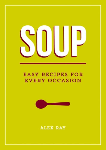 Soup: Easy Recipes for Every Occasion ebook by Alex Ray