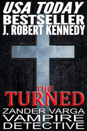 The Turned - Zander Varga, Vampire Detective, Book #1 ebook by J. Robert Kennedy
