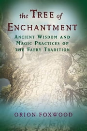 The Tree of Enchantment: Ancient Wisdom and Magic Practices of the Faery Tradition ebook by Orion Foxwood