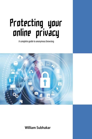Protecting Your Online Privacy ebook by William Subhakar