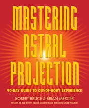 Mastering Astral Projection - 90-day Guide to Out-of-Body Experience ebook by Robert Bruce,Brian Mercer