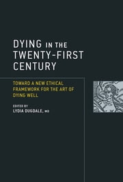 Dying in the Twenty-First Century - Toward a New Ethical Framework for the Art of Dying Well ebook by Lydia Dugdale