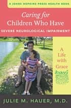 Caring for Children Who Have Severe Neurological Impairment - A Life with Grace ebook by Julie M. Hauer, MD