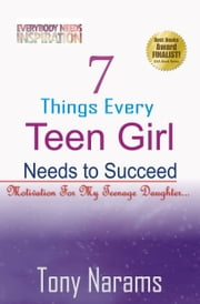 7 Things Every Teen Girl Needs To Succeed: Motivation For My Teenage Daughter ebook by Tony Narams