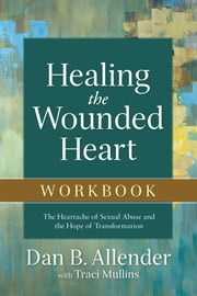 Healing the Wounded Heart Workbook - The Heartache of Sexual Abuse and the Hope of Transformation ebook by Dan B. Allender, Traci Mullins