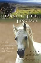 Learning Their Language - Intuitive Communication with Animals and Nature ebook by Marta Williams