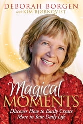 Magical Moments - Discover How to Easily Create More in Your Daily Life ebook by Deborah Borgen