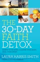 The 30-Day Faith Detox - Renew Your Mind, Cleanse Your Body, Heal Your Spirit ebook by Laura Harris Smith