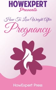 How To Lose Weight After Pregnancy: Your Step-By-Step Guide To Losing Post-Pregnancy Weight ebook by HowExpert