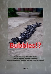 "Bubbles!? - How to stay away of invisible death? How an infection becomes a remedy? - What is Morgellons ""desiese"" and how it can be treated? ebook by Calin Mircea Gascu"