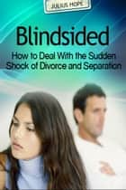 Blindsided - How to Deal with Sudden Divorce and Separation ebook by Julius Hope