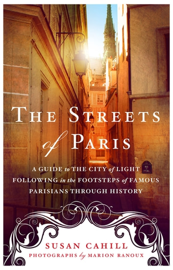 The Streets of Paris - A Guide to the City of Light Following in the Footsteps of Famous Parisians Throughout History ebook by Susan Cahill