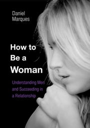 How to Be A Woman: Understanding Men and Succeeding in a Relationship ebook by Daniel Marques