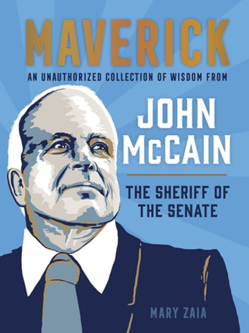 Maverick - An Unauthorized Collection of Wisdom from John McCain, the Sheriff of the Senate ebook by Mary Zaia