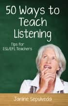 Fifty Ways to Teach Listening: Tips for ESL/EFL Teachers ebook by Janine Sepulveda
