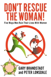 Don't Rescue the Woman! - Five Ways Men Ruin Their Lives With Women ebook by Peter Lonsdale,Gary Brandstadt