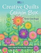 Creative Quilts from Your Crayon Box - Melt-n-Blend Meets Fusible Applique ebook by Terrie Kygar